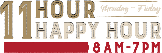 11 Hour Happy Hour - Monday through Friday - 8AM - 7PM
